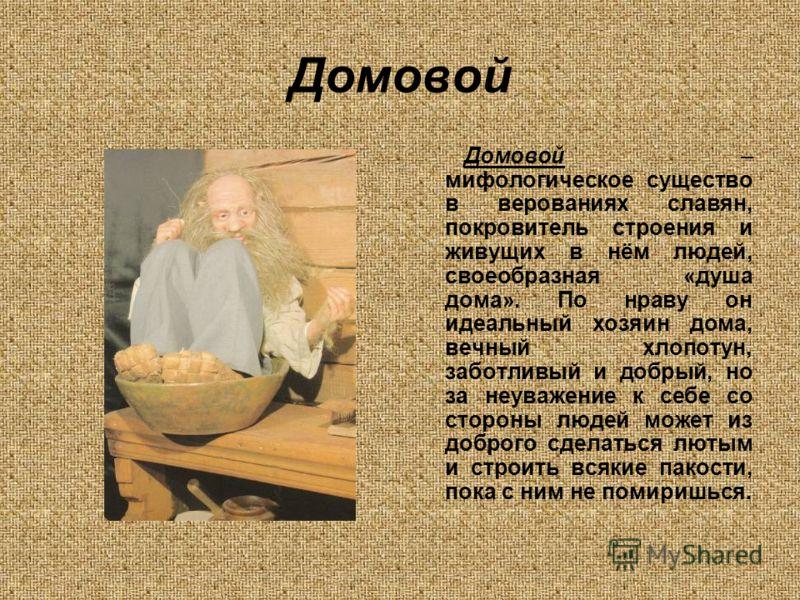 Домовой Домовой – мифологическое существо в верованиях славян, покровитель строения и живущих в нём людей, своеобразная «душа дома». По нраву он идеальный хозяин дома, вечный хлопотун, заботливый и добрый, но за неуважение к себе со стороны людей мож