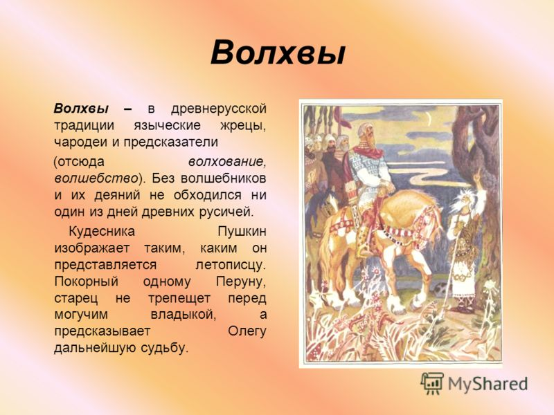 Волхвы Волхвы – в древнерусской традиции языческие жрецы, чародеи и предсказатели (отсюда волхование, волшебство). Без волшебников и их деяний не обходился ни один из дней древних русичей. Кудесника Пушкин изображает таким, каким он представляется ле