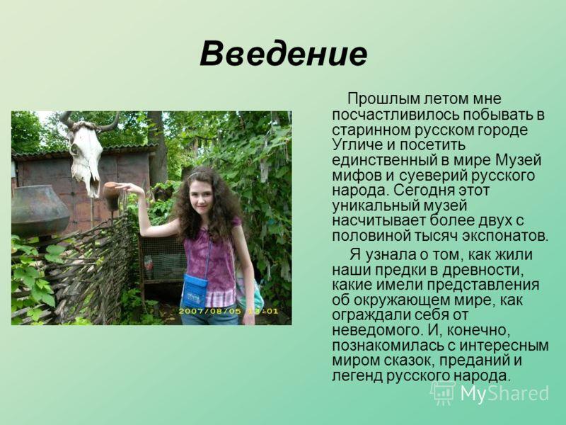 Введение Прошлым летом мне посчастливилось побывать в старинном русском городе Угличе и посетить единственный в мире Музей мифов и суеверий русского народа. Сегодня этот уникальный музей насчитывает более двух с половиной тысяч экспонатов. Я узнала о