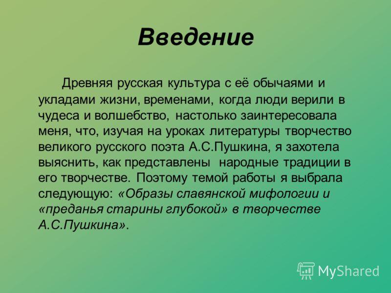 Введение Древняя русская культура с её обычаями и укладами жизни, временами, когда люди верили в чудеса и волшебство, настолько заинтересовала меня, что, изучая на уроках литературы творчество великого русского поэта А.С.Пушкина, я захотела выяснить,