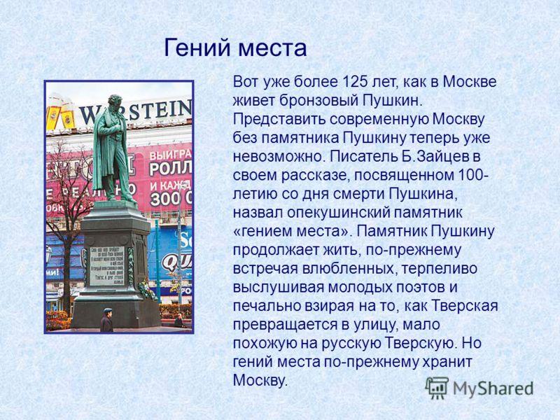 Вот уже более 125 лет, как в Москве живет бронзовый Пушкин. Представить современную Москву без памятника Пушкину теперь уже невозможно. Писатель Б.Зайцев в своем рассказе, посвященном 100- летию со дня смерти Пушкина, назвал опекушинский памятник «ге
