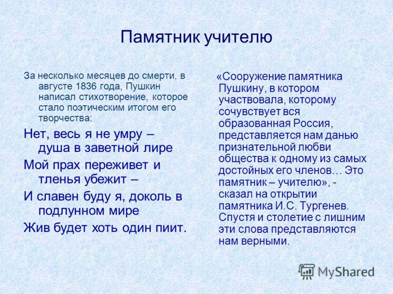 Памятник учителю За несколько месяцев до смерти, в августе 1836 года, Пушкин написал стихотворение, которое стало поэтическим итогом его творчества: Нет, весь я не умру – душа в заветной лире Мой прах переживет и тленья убежит – И славен буду я, доко