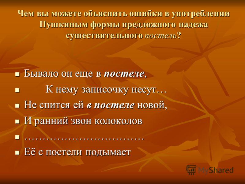 Чем вы можете объяснить ошибки в употреблении Пушкиным формы предложного падежа существительного постель? Бывало он еще в постеле, Бывало он еще в постеле, К нему записочку несут… К нему записочку несут… Не спится ей в постеле новой, Не спится ей в п