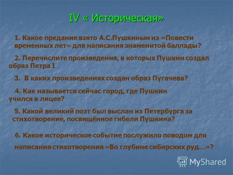 IV « Историческая» IV « Историческая» 1. Какое предание взято А.С.Пушкиным из «Повести временных лет» для написания знаменитой баллады? 2. Перечислите произведения, в которых Пушкин создал образ Петра I 3. В каких произведениях создан образ Пугачева?