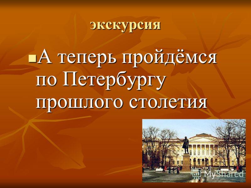 экскурсия А теперь пройдёмся по Петербургу прошлого столетия А теперь пройдёмся по Петербургу прошлого столетия