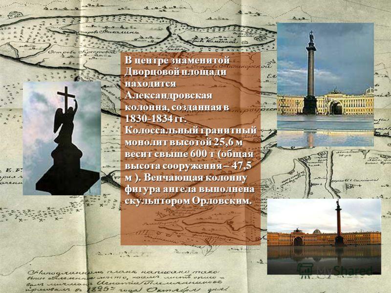 В центре знаменитой Дворцовой площади находится Александровская колонна, созданная в 1830-1834 гг. Колоссальный гранитный монолит высотой 25,6 м весит свыше 600 т (общая высота сооружения – 47,5 м ). Венчающая колонну фигура ангела выполнена скульпто
