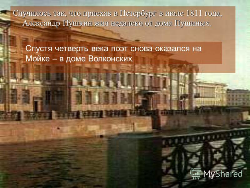 Случилось так, что приехав в Петербург в июле 1811 года, Александр Пушкин жил недалеко от дома Пущиных. Спустя четверть века поэт снова оказался на Мойке – в доме Волконских.