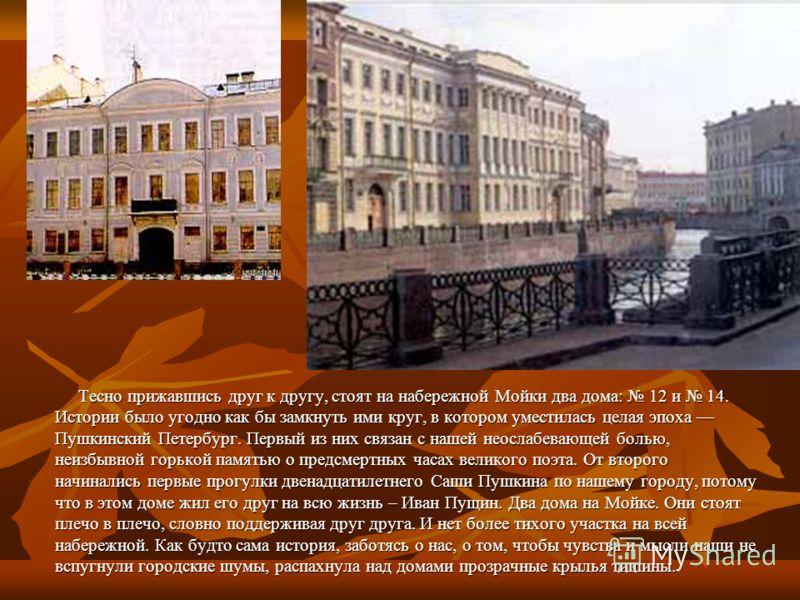 Тесно прижавшись друг к другу, стоят на набережной Мойки два дома: 12 и 14. Истории было угодно как бы замкнуть ими круг, в котором уместилась целая эпоха Пушкинский Петербург. Первый из них связан с нашей неослабевающей болью, неизбывной горькой пам
