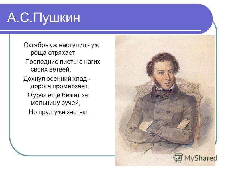 А.С.Пушкин Октябрь уж наступил - уж роща отряхает Последние листы с нагих своих ветвей; Дохнул осенний хлад - дорога промерзает. Журча еще бежит за мельницу ручей, Но пруд уже застыл