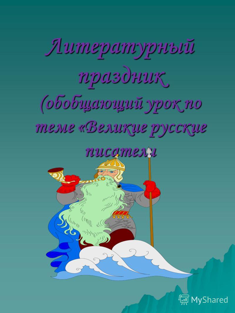 Литературный праздник (обобщающий урок по теме «Великие русские писатели