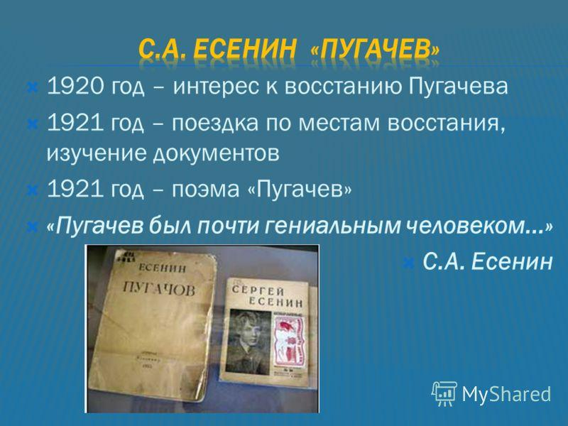 1920 год – интерес к восстанию Пугачева 1921 год – поездка по местам восстания, изучение документов 1921 год – поэма «Пугачев» «Пугачев был почти гениальным человеком...» С.А. Есенин