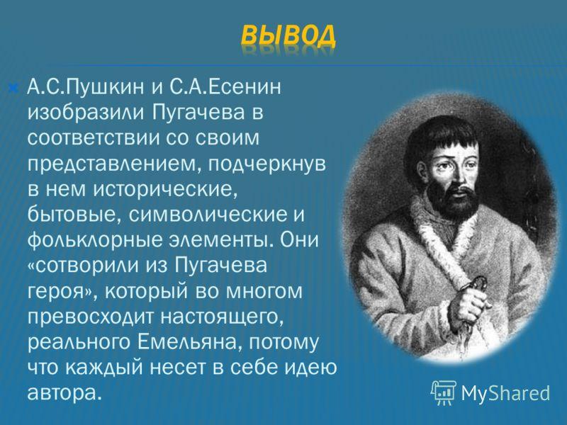 А.С.Пушкин и С.А.Есенин изобразили Пугачева в соответствии со своим представлением, подчеркнув в нем исторические, бытовые, символические и фольклорные элементы. Они «сотворили из Пугачева героя», который во многом превосходит настоящего, реального Е