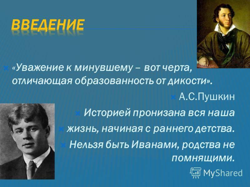 «Уважение к минувшему – вот черта, отличающая образованность от дикости». А.С.Пушкин Историей пронизана вся наша жизнь, начиная с раннего детства. Нельзя быть Иванами, родства не помнящими.