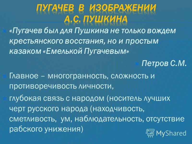 «Пугачев был для Пушкина не только вождем крестьянского восстания, но и простым казаком «Емелькой Пугачевым» Петров С.М. Главное – многогранность, сложность и противоречивость личности, глубокая связь с народом (носитель лучших черт русского народа (