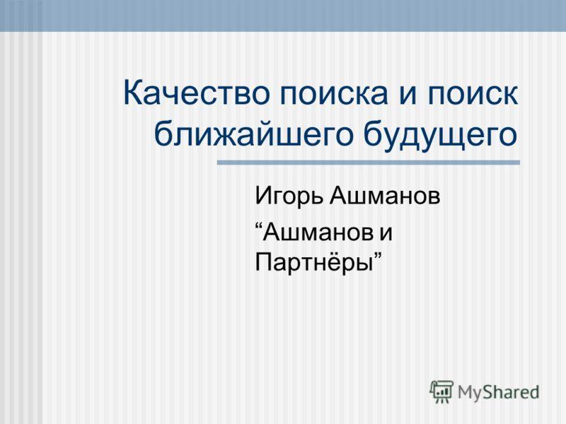 Качество поиска и поиск ближайшего будущего Игорь Ашманов Ашманов и Партнёры