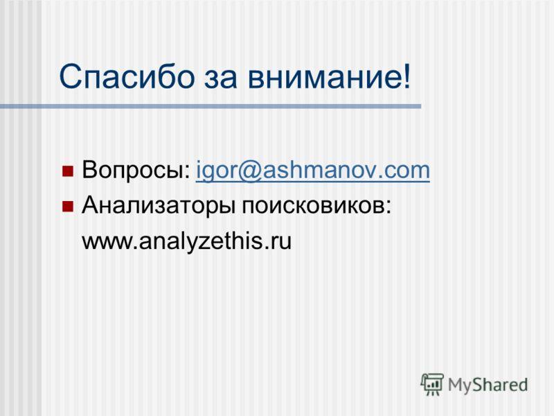 Спасибо за внимание! Вопросы: igor@ashmanov.comigor@ashmanov.com Анализаторы поисковиков: www.analyzethis.ru