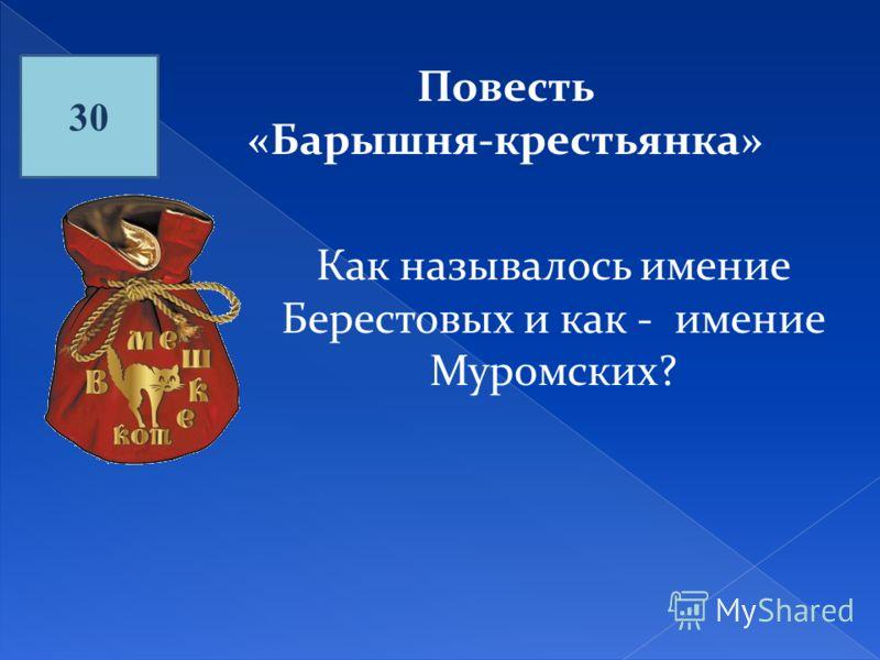 30 Повесть «Барышня-крестьянка» Как называлось имение Берестовых и как - имение Муромских?