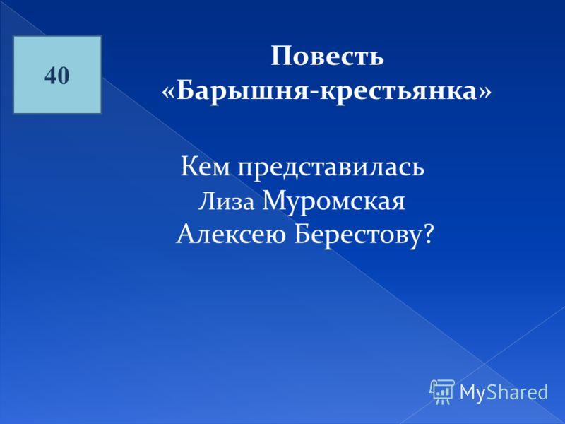 40 Повесть «Барышня-крестьянка» Кем представилась Лиза Муромская Алексею Берестову?
