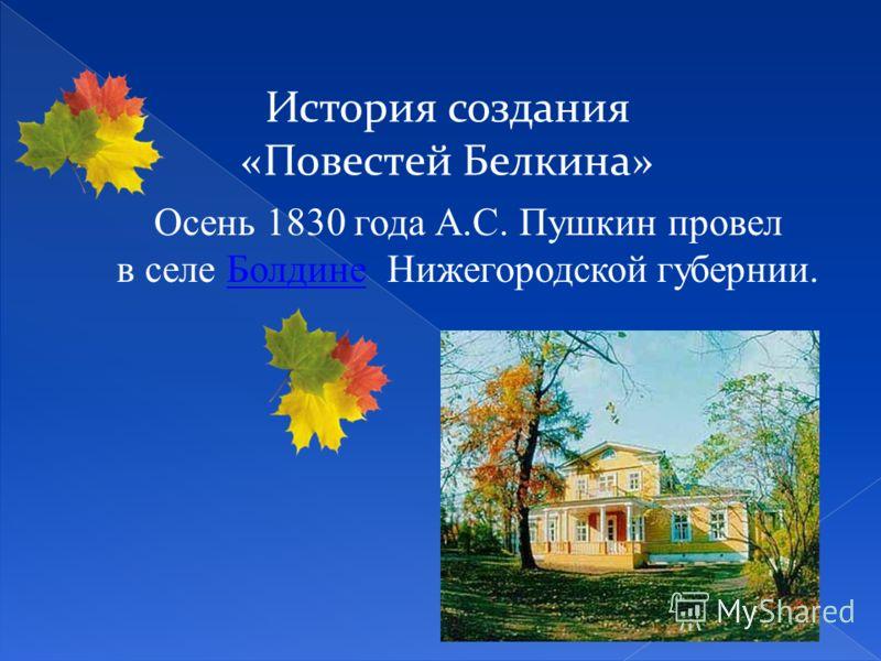 История создания «Повестей Белкина» Осень 1830 года А.С. Пушкин провел в селе Болдине Нижегородской губернии.Болдине
