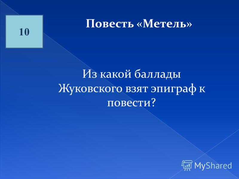 10 Повесть «Метель» Из какой баллады Жуковского взят эпиграф к повести?