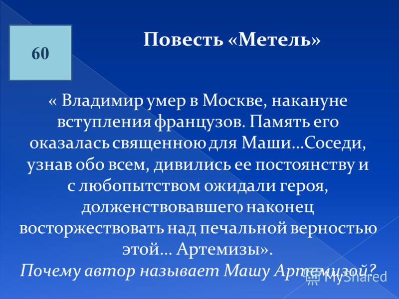 60 Повесть «Метель» « Владимир умер в Москве, накануне вступления французов. Память его оказалась священною для Маши…Соседи, узнав обо всем, дивились ее постоянству и с любопытством ожидали героя, долженствовавшего наконец восторжествовать над печаль