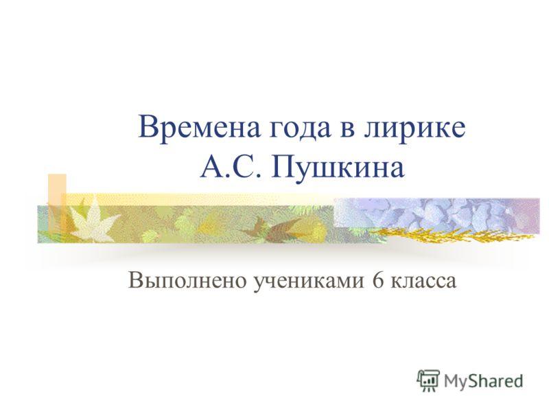 Времена года в лирике А.С. Пушкина Выполнено учениками 6 класса