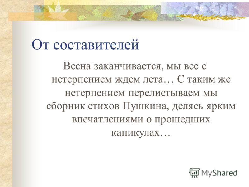 От составителей Весна заканчивается, мы все с нетерпением ждем лета… С таким же нетерпением перелистываем мы сборник стихов Пушкина, делясь ярким впечатлениями о прошедших каникулах…