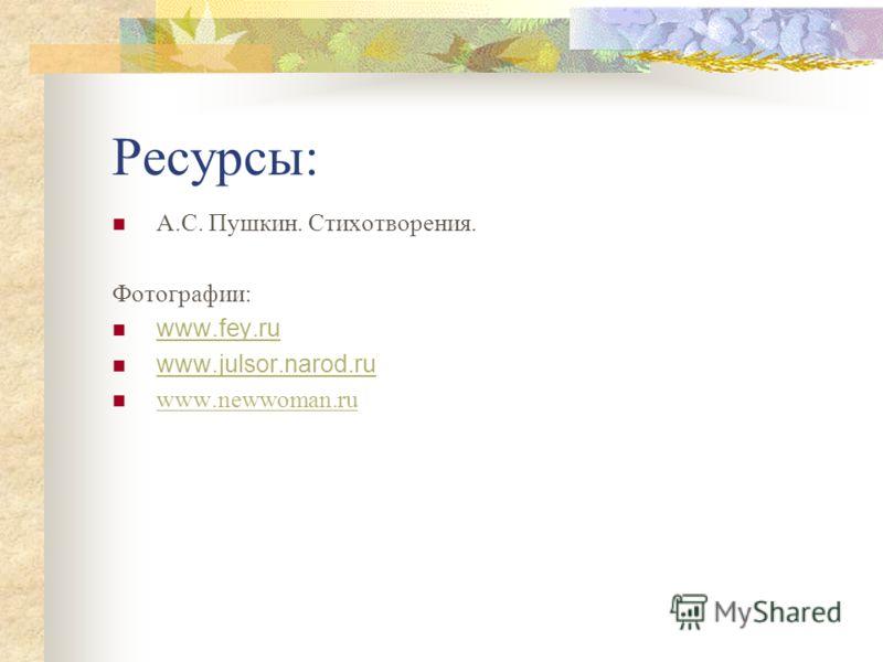 Ресурсы: А.С. Пушкин. Стихотворения. Фотографии: www.fey.ru www.julsor.narod.ru www.newwoman.ru
