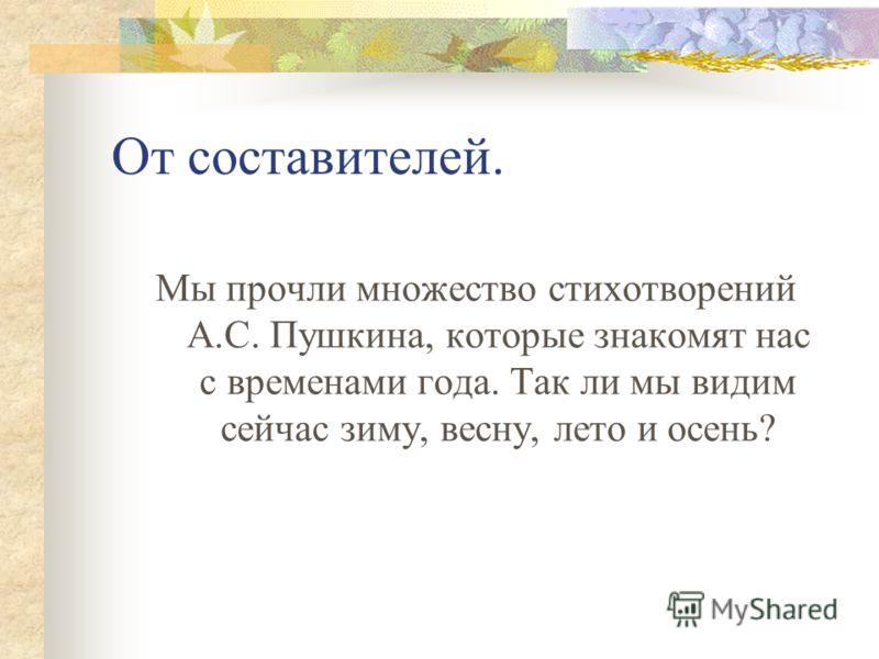 От составителей. Мы прочли множество стихотворений А.С. Пушкина, которые знакомят нас с временами года. Так ли мы видим сейчас зиму, весну, лето и осень?