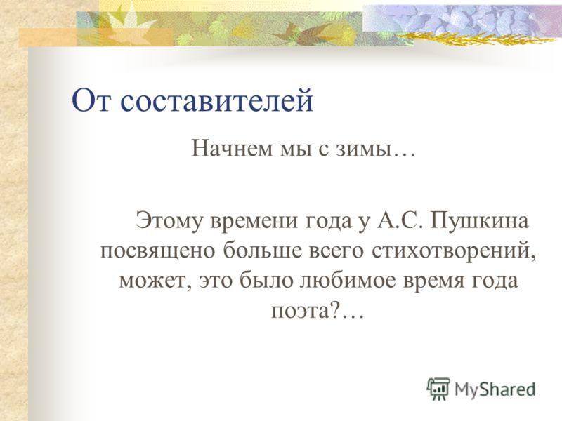 От составителей Начнем мы с зимы… Этому времени года у А.С. Пушкина посвящено больше всего стихотворений, может, это было любимое время года поэта?…