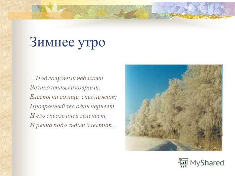 Зимнее утро …Под голубыми небесами Великолепными коврами, Блестя на солнце, снег лежит; Прозрачный лес один чернеет, И ель сквозь иней зеленеет, И речка подо льдом блестит…