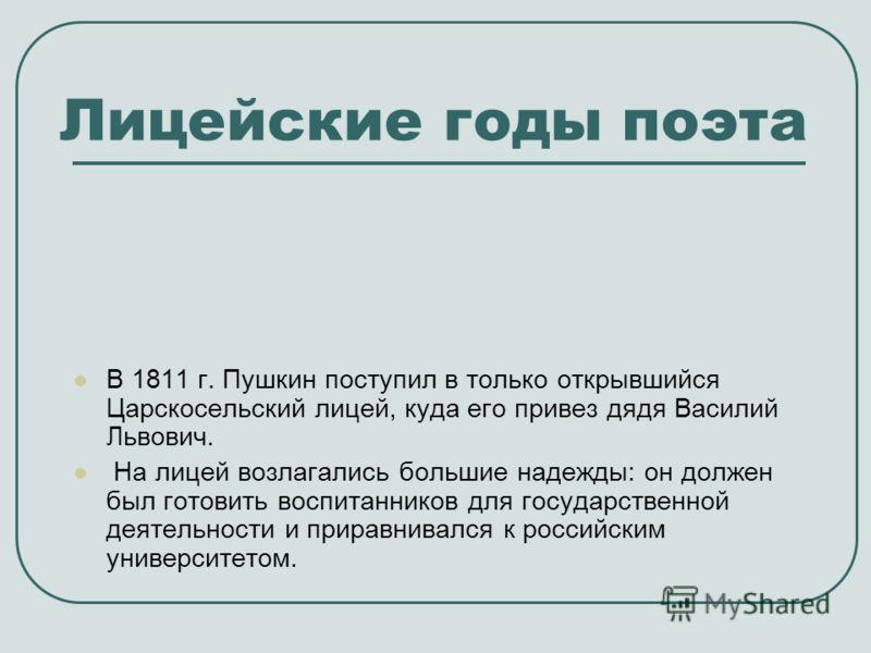 Лицейские годы поэта В 1811 г. Пушкин поступил в только открывшийся Царскосельский лицей, куда его привез дядя Василий Львович. На лицей возлагались большие надежды: он должен был готовить воспитанников для государственной деятельности и приравнивалс