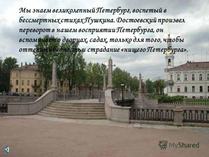 Мы знаем великолепный Петербург, воспетый в бессмертных стихах Пушкина. Достоевский произвел переворот в нашем восприятии Петербурга, он вспоминает о дворцах, садах, только для того, чтобы оттенить бедность и страдание «нищего Петербурга».