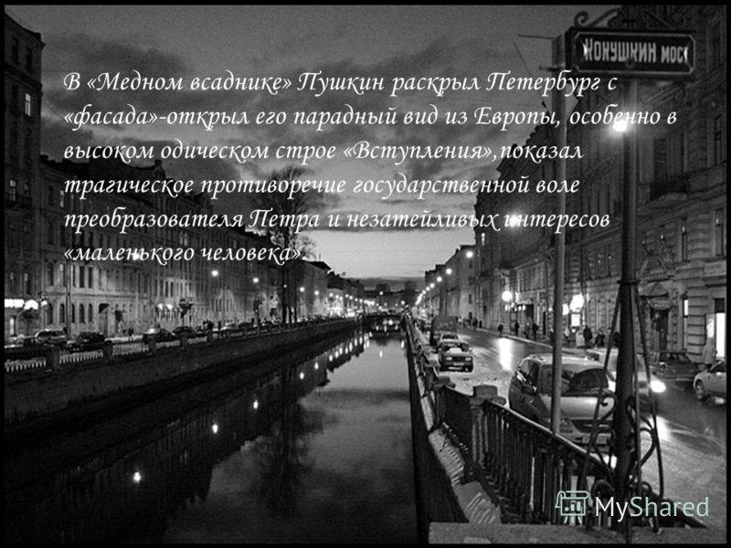В «Медном всаднике» Пушкин раскрыл Петербург с «фасада»-открыл его парадный вид из Европы, особенно в высоком одическом строе «Вступления»,показал трагическое противоречие государственной воле преобразователя Петра и незатейливых интересов «маленьког