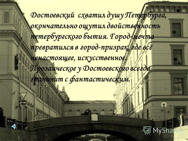 Достоевский схватил душу Петербурга, окончательно ощутил двойственность петербургского бытия. Город-мечта превратился в город-призрак, где всё ненастоящее, искусственное. Прозаическое у Достоевского всегда граничит с фантастическим.