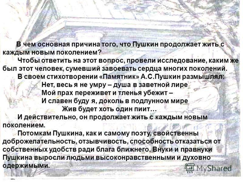 В чем основная причина того, что Пушкин продолжает жить с каждым новым поколением? Чтобы ответить на этот вопрос, провели исследование, каким же был этот человек, сумевший завоевать сердца многих поколений. В своем стихотворении «Памятник» А.С.Пушкин