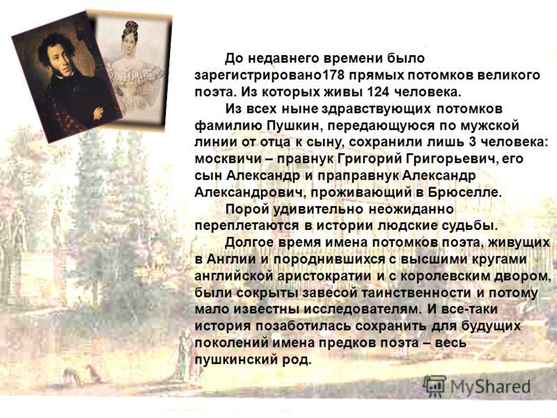До недавнего времени было зарегистрировано178 прямых потомков великого поэта. Из которых живы 124 человека. Из всех ныне здравствующих потомков фамилию Пушкин, передающуюся по мужской линии от отца к сыну, сохранили лишь 3 человека: москвичи – правну