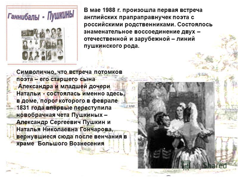 В мае 1988 г. произошла первая встреча английских прапраправнучек поэта с российскими родственниками. Состоялось знаменательное воссоединение двух – отечественной и зарубежной – линий пушкинского рода. Символично, что встреча потомков поэта – его ста