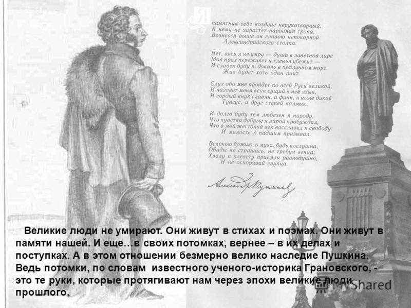 Великие люди не умирают. Они живут в стихах и поэмах. Они живут в памяти нашей. И еще…в своих потомках, вернее – в их делах и поступках. А в этом отношении безмерно велико наследие Пушкина. Ведь потомки, по словам известного ученого-историка Грановск