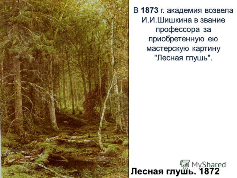 В 1873 г. академия возвела И.И.Шишкина в звание профессора за приобретенную ею мастерскую картину Лесная глушь. Лесная глушь. 1872