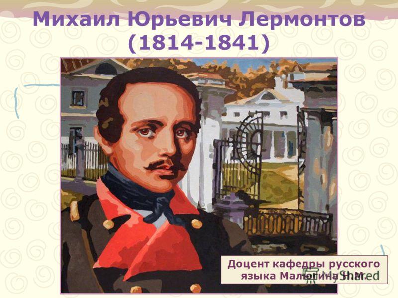 Михаил Юрьевич Лермонтов (1814-1841) Доцент кафедры русского языка Малюгина Н.М.