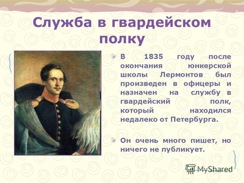 Служба в гвардейском полку В 1835 году после окончания юнкерской школы Лермонтов был произведен в офицеры и назначен на службу в гвардейский полк, который находился недалеко от Петербурга. Он очень много пишет, но ничего не публикует.