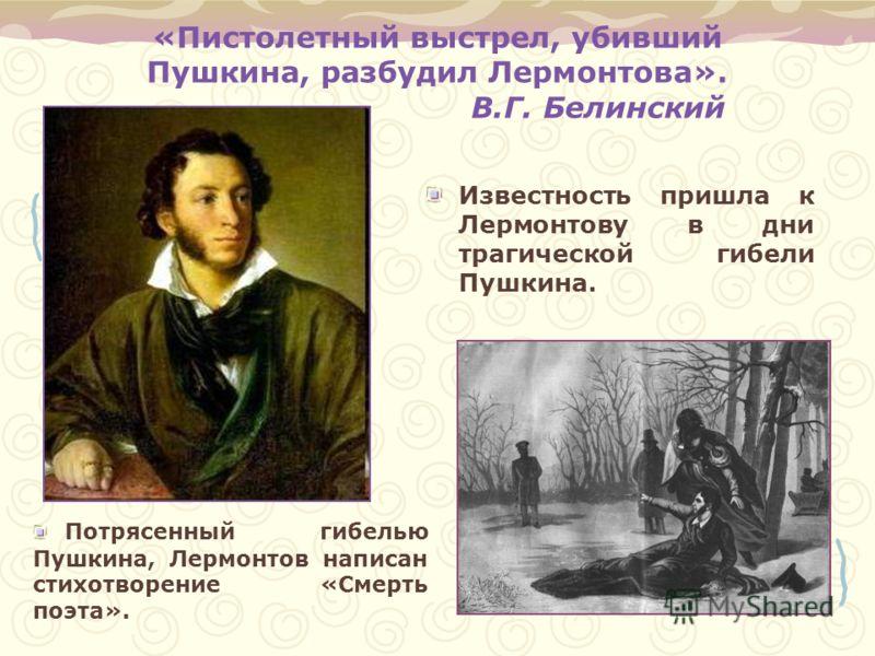 «Пистолетный выстрел, убивший Пушкина, разбудил Лермонтова». В.Г. Белинский Известность пришла к Лермонтову в дни трагической гибели Пушкина. Потрясенный гибелью Пушкина, Лермонтов написан стихотворение «Смерть поэта».