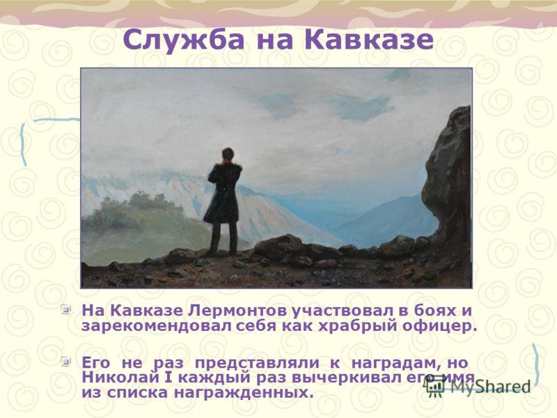 Служба на Кавказе На Кавказе Лермонтов участвовал в боях и зарекомендовал себя как храбрый офицер. Его не раз представляли к наградам, но Николай I каждый раз вычеркивал его имя из списка награжденных.
