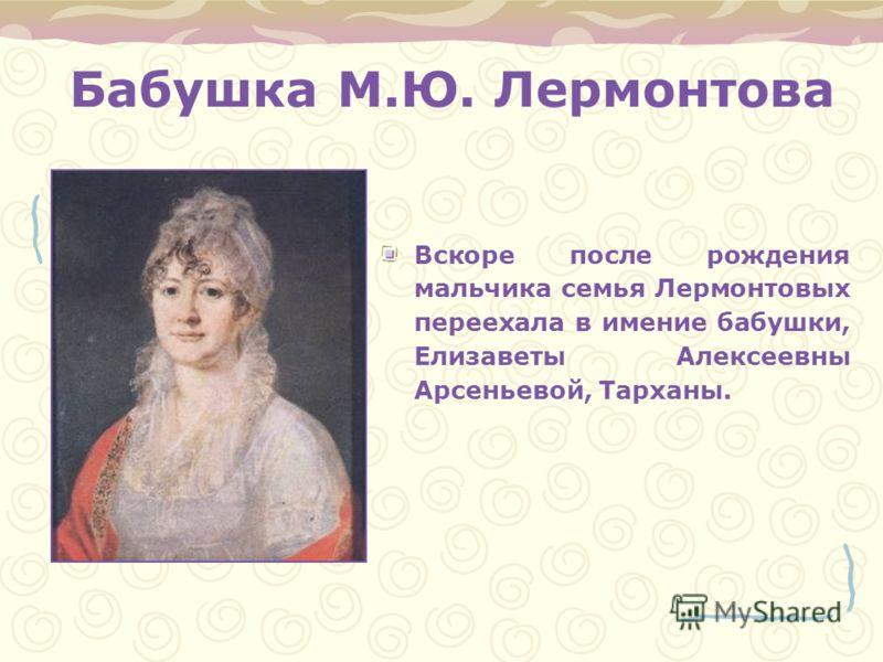 Бабушка М.Ю. Лермонтова Вскоре после рождения мальчика семья Лермонтовых переехала в имение бабушки, Елизаветы Алексеевны Арсеньевой, Тарханы.