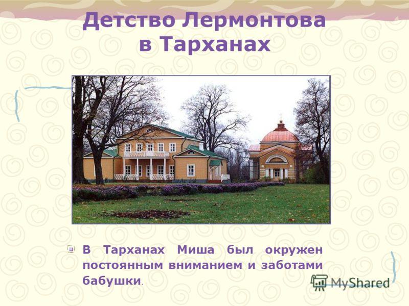 Детство Лермонтова в Тарханах В Тарханах Миша был окружен постоянным вниманием и заботами бабушки.