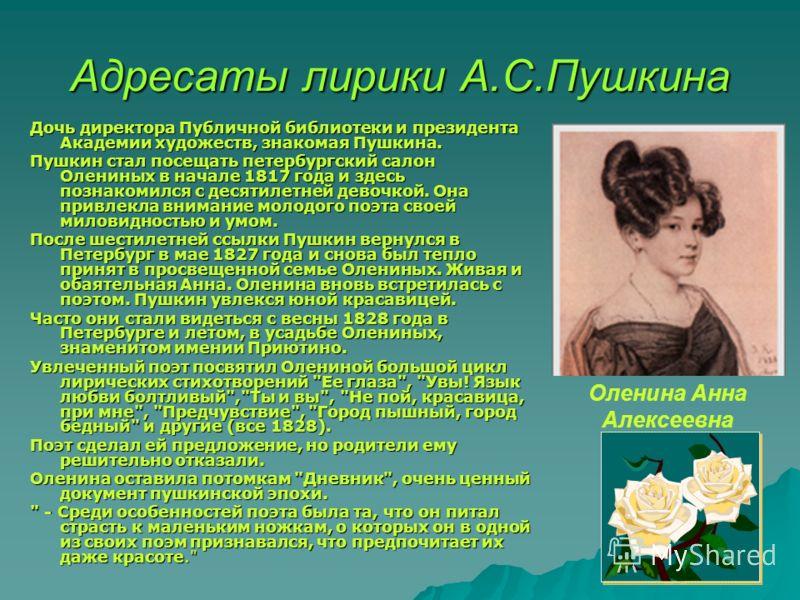 Адресаты лирики А.С.Пушкина Дочь директора Публичной библиотеки и президента Академии художеств, знакомая Пушкина. Пушкин стал посещать петербургский салон Олениных в начале 1817 года и здесь познакомился с десятилетней девочкой. Она привлекла вниман