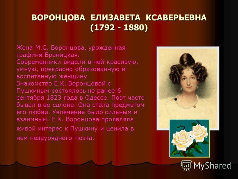 ВОРОНЦОВА ЕЛИЗАВЕТА КСАВЕРЬЕВНА (1792 - 1880) Жена М.С. Воронцова, урожденная графиня Браницкая. Современники видели в ней красивую, умную, прекрасно образованную и воспитанную женщину. Знакомство Е.К. Воронцовой с Пушкиным состоялось не ранее 6 сент