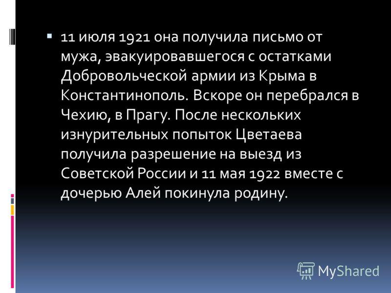 11 июля 1921 она получила письмо от мужа, эвакуировавшегося с остатками Добровольческой армии из Крыма в Константинополь. Вскоре он перебрался в Чехию, в Прагу. После нескольких изнурительных попыток Цветаева получила разрешение на выезд из Советской