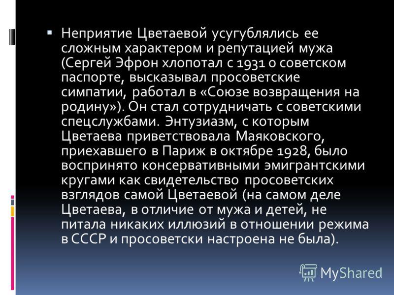 Неприятие Цветаевой усугублялись ее сложным характером и репутацией мужа (Сергей Эфрон хлопотал с 1931 о советском паспорте, высказывал просоветские симпатии, работал в «Союзе возвращения на родину»). Он стал сотрудничать с советскими спецслужбами. Э